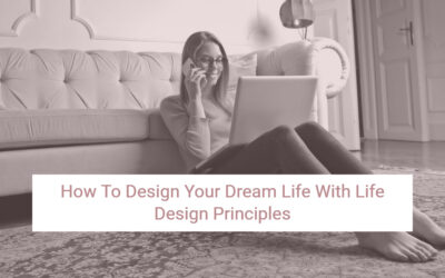 How To Design Your Dream Life With Life Design Principles