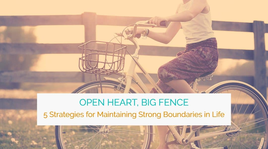 Open Heart, Big Fence: 5 Strategies for Maintaining Strong Boundaries in Life