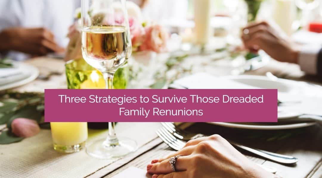 Family Drama! Three Ways to Survive Those Dreaded Family Reunions