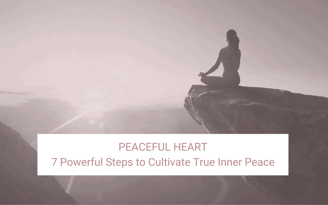 Peaceful Heart: 7 Powerful Steps to Cultivate True Inner Peace