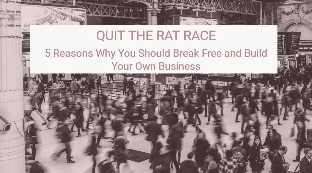 Quitting the Rat Race: 5 Big Reasons Why You Should Break Free and Build Your Own Business