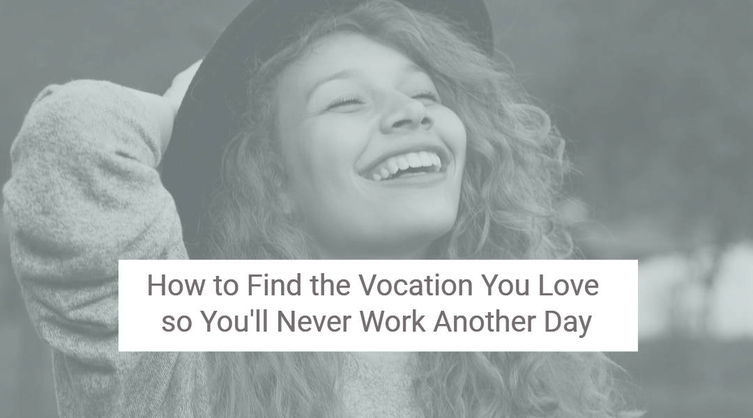 How to Find the Vocation You Love So You'll Never Work Another Day