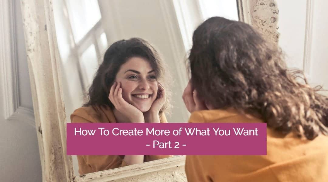 How to Create More of What You Want Using the Law of Attraction – Part 2
