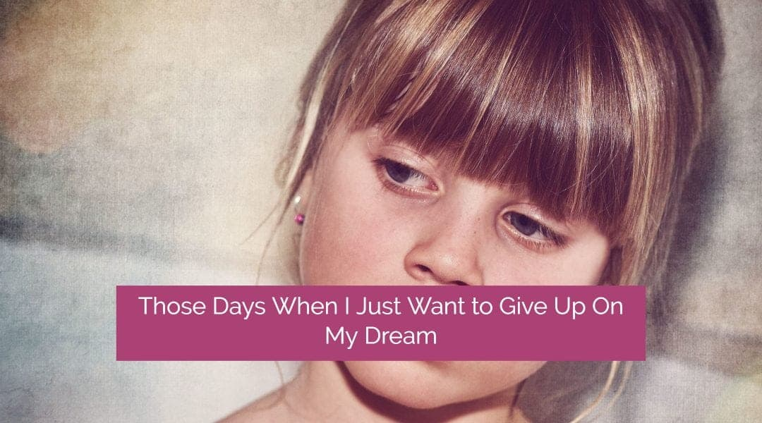 7 Powerful Strategies to Help You Get Through Those Days When You Just Want to Give Up on Your Dream