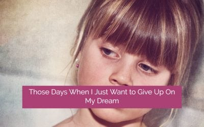 Those Days When I Just Want to Give Up on My Dream … And 7 Ways I Manage to Get Through Them