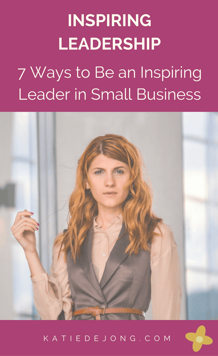 7 Ways to be an Inspiring Leader in Small Business #leadership #smallbusiness #entrepreneurship #achievebelieve #inspire #inspirationalleadership #bosslady #ladyboss