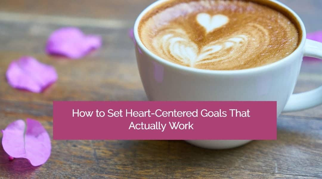 Create A Life You Love: How to Set Powerful, Heart-Centered Goals That Work