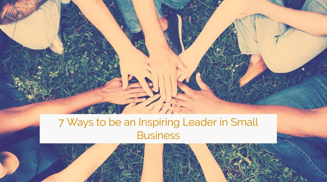 7 Ways to Be an Inspiring Leader in Small Business