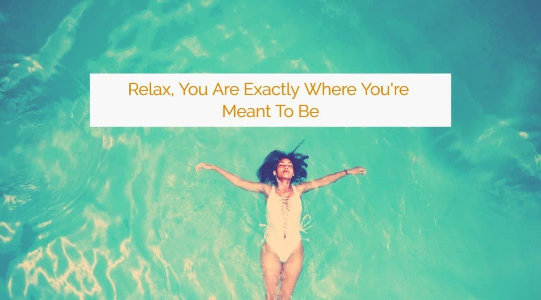 Relax, You Are Exactly Where You're Meant to Be: A Powerful Lesson in Trusting the Flow of Life.