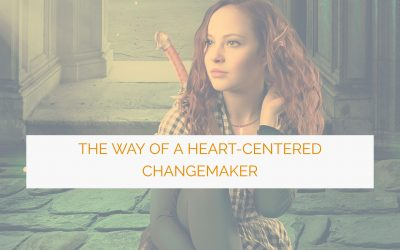 The Way of a Heart-Centered Changemaker: 10 Rules for Creating Positive Social Change From the Inside Out