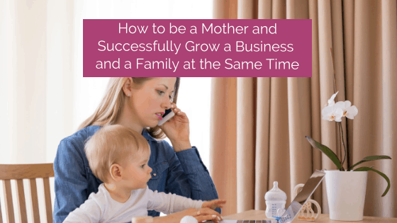 How to be a Mother and Successfully Grow a Business and Family at the Same Time