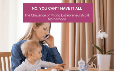 No, You Can't Have it All: The Challenge of Mixing Entrepreneurship & Motherhood.