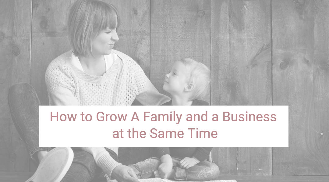 How to Grow a Family and a Business at the Same Time
