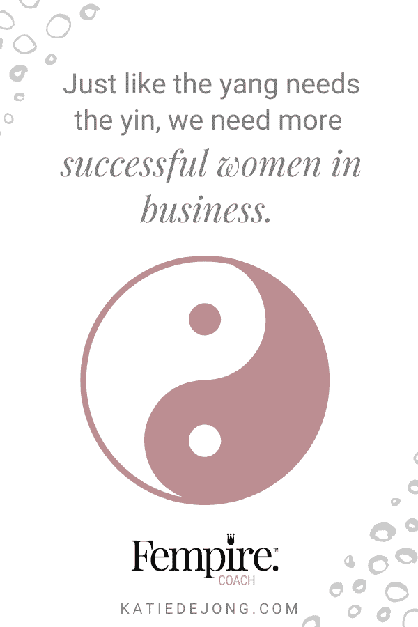 Just like the yang needs the yin, we need more successful women in business. Read on to discover why. #fempire #fempirecoach #smallbusiness #entrepreneur #entrepreneurship #ladyboss #womeninbusiness #businesscoach #solopreneur #mindset #successmindset #genderequality #womensempowerment
