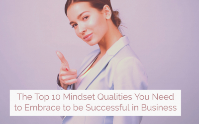 The Top 10 Mindset Qualities You Need to Embrace to be Successful in Business