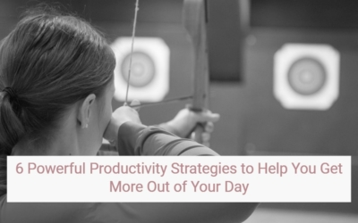 6 Powerful Productivity Strategies that will Help You Get More Out of Your Day