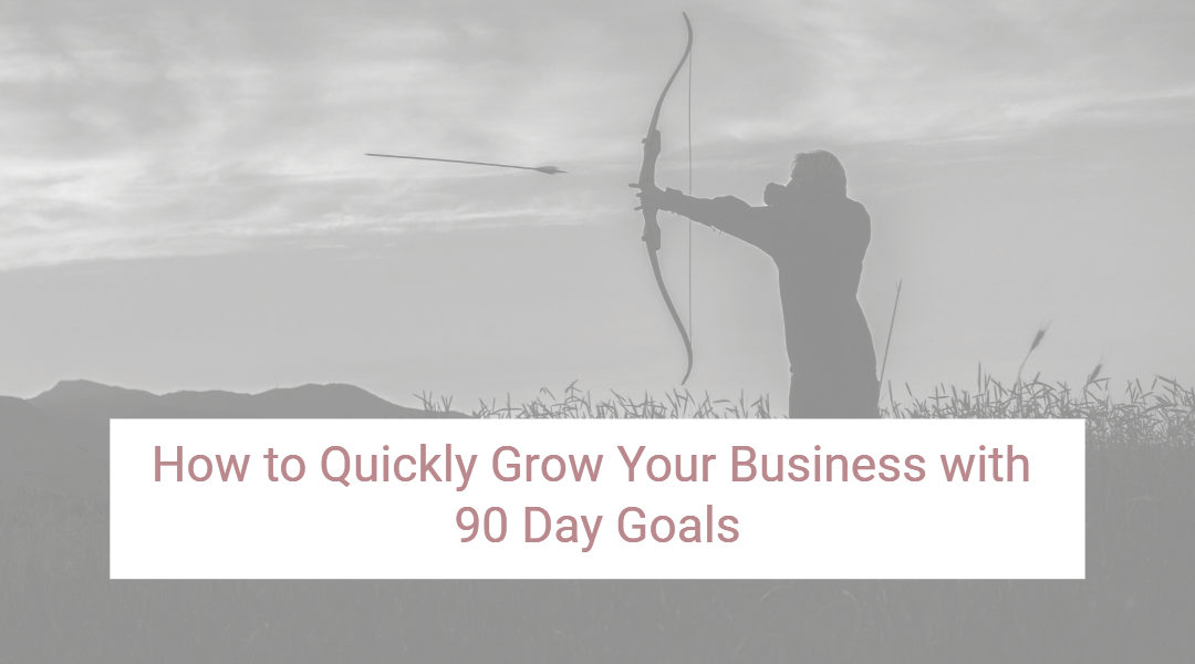 How to Quickly Grow Your Business with 90 Day Goals