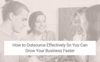 How to Outsource Effectively So You Can Grow Your Business Faster