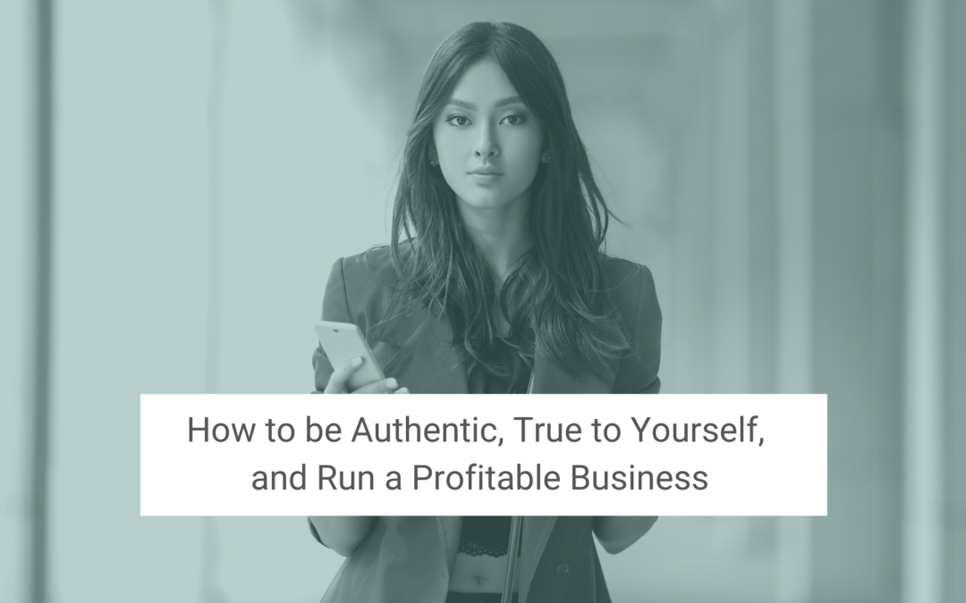 How to Be Authentic, True to Yourself, and Run a Profitable Business